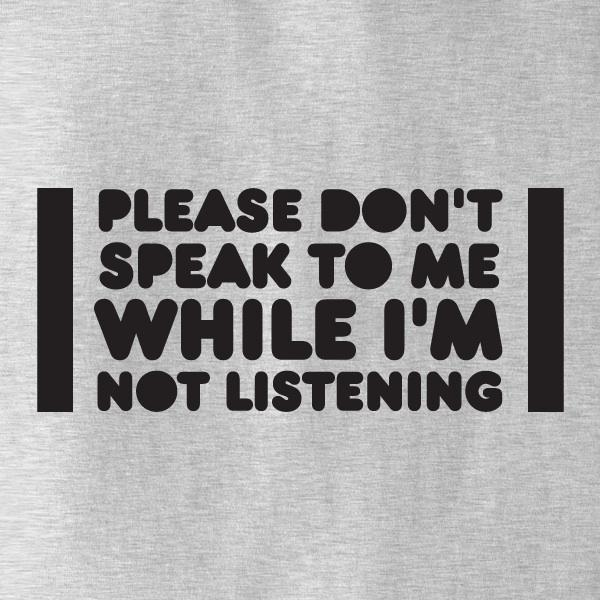 Please Don't Speak To Me While I'm Not Listening T-Shirt