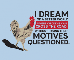 I Dream of a Better World Where Chickens Cross the Road T-Shirt
