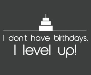 I Don't Have Birthdays. I Level Up! T-Shirt